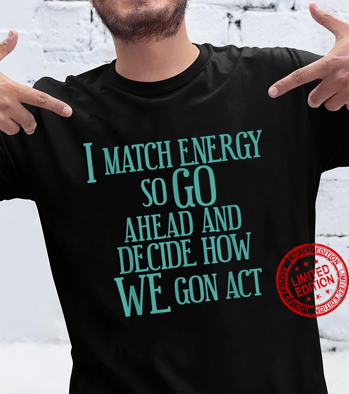 I match energy, so go ahead and decide how we gon' act Shirt