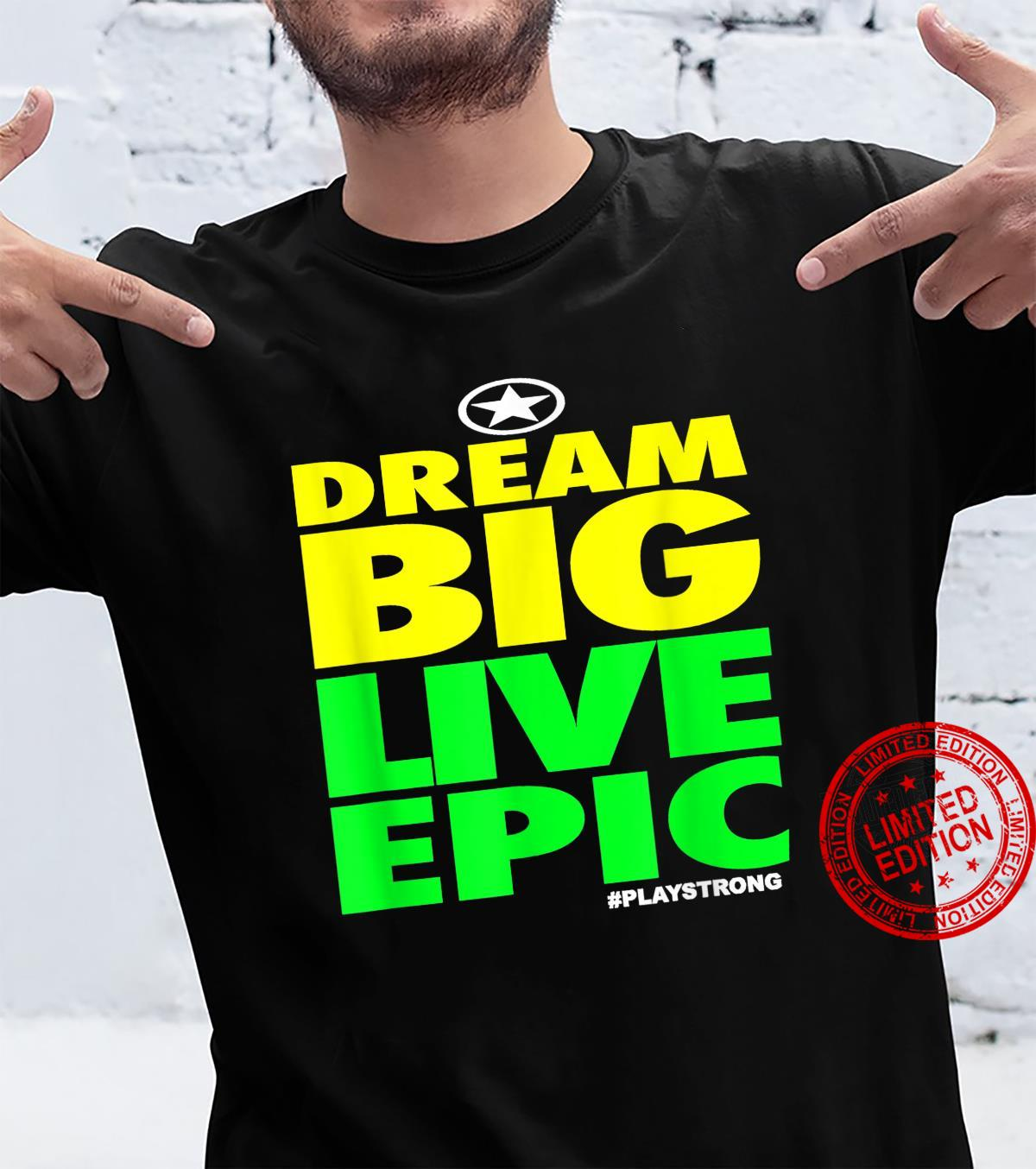 Play Strong DREAM BIG LIVE EPIC #playstrong Shirt