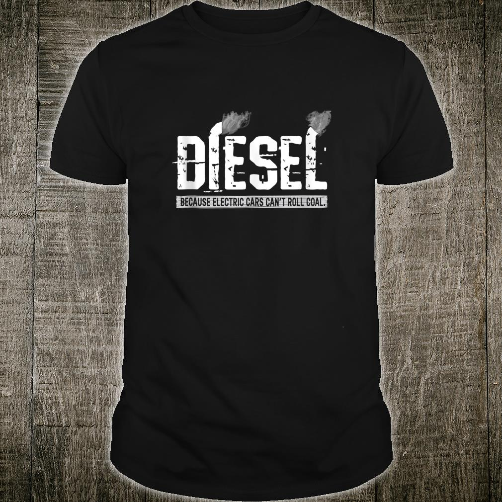 Diesel Because Electric Cars Can't Roll Coal Truck Shirt