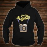 Don't Be Negative Photography Pun Hobby Photographer Shirt hoodie