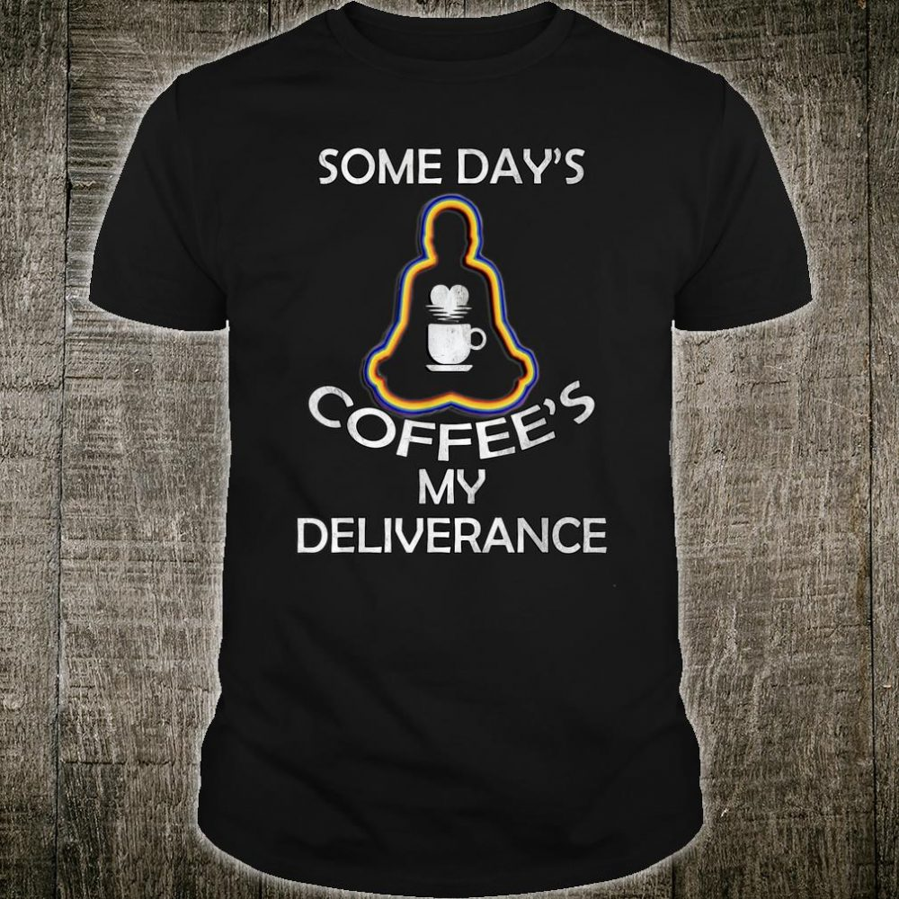 Funny Coffee Addicts Some Days Coffees My Deliverance Yoga Shirt