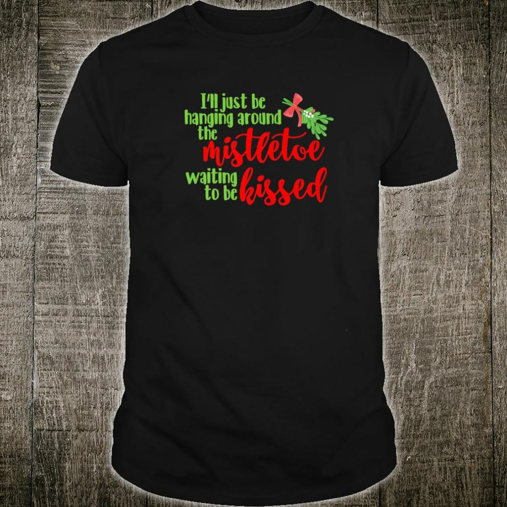 Hanging Around the Mistletoe Waiting to be Kissed Christmas Shirt