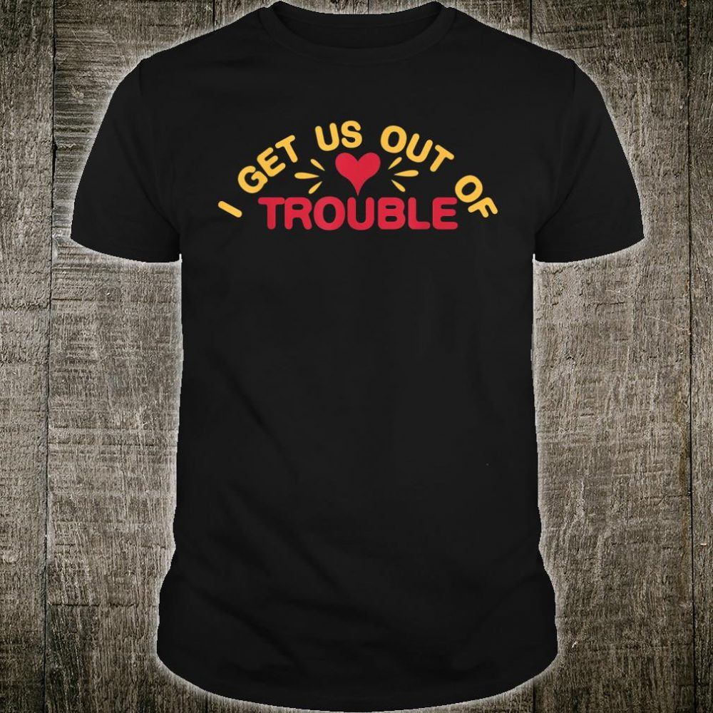 I Get Us Out Of Trouble Best Friend Shirt