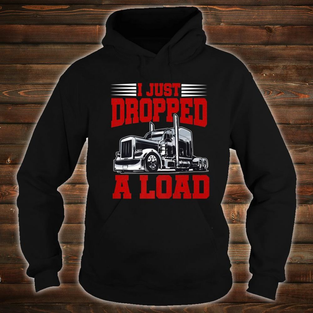 I Just Dropped A Load Trucker Shirt Fathers Day Shirt hoodie