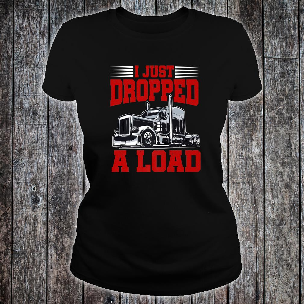 I Just Dropped A Load Trucker Shirt Fathers Day Shirt ladies tee
