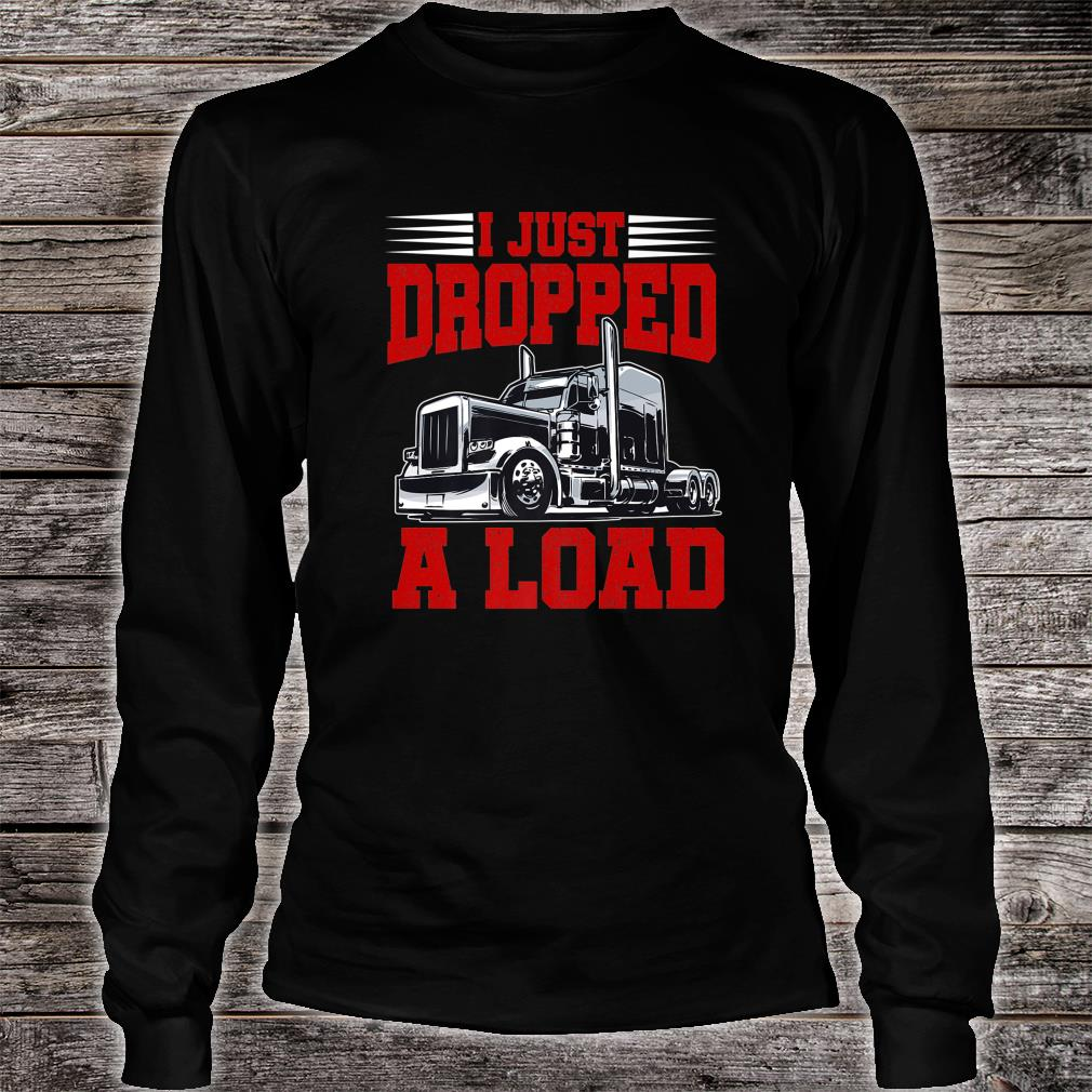 I Just Dropped A Load Trucker Shirt Fathers Day Shirt long sleeved
