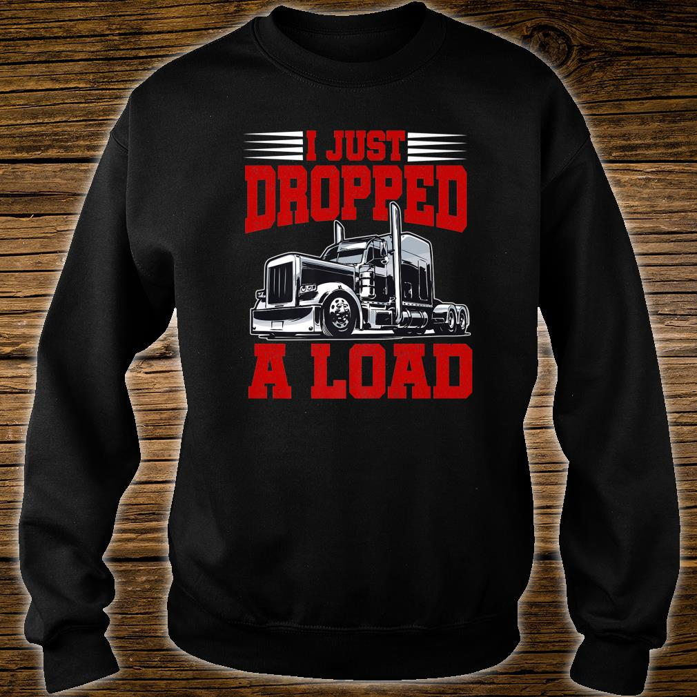I Just Dropped A Load Trucker Shirt Fathers Day Shirt sweater
