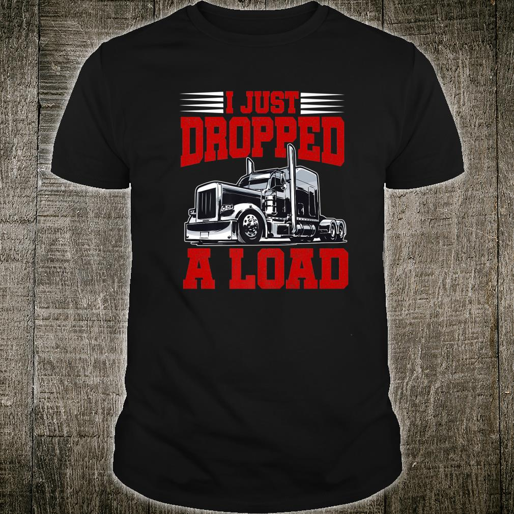 I Just Dropped A Load Trucker Shirt Fathers Day Shirt