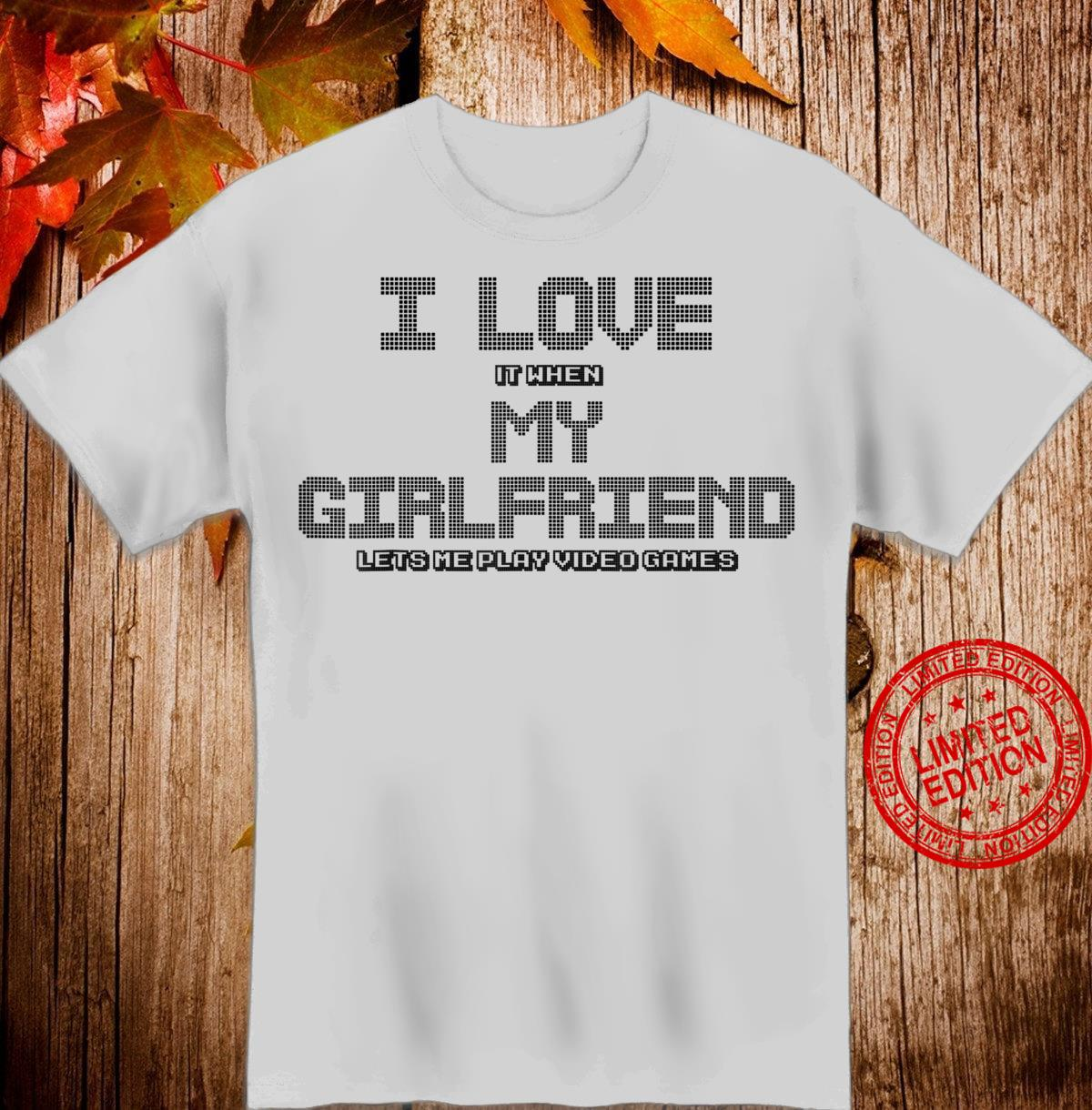 I Love It When My Girlfriend Lets Me Play Video Games Shirt
