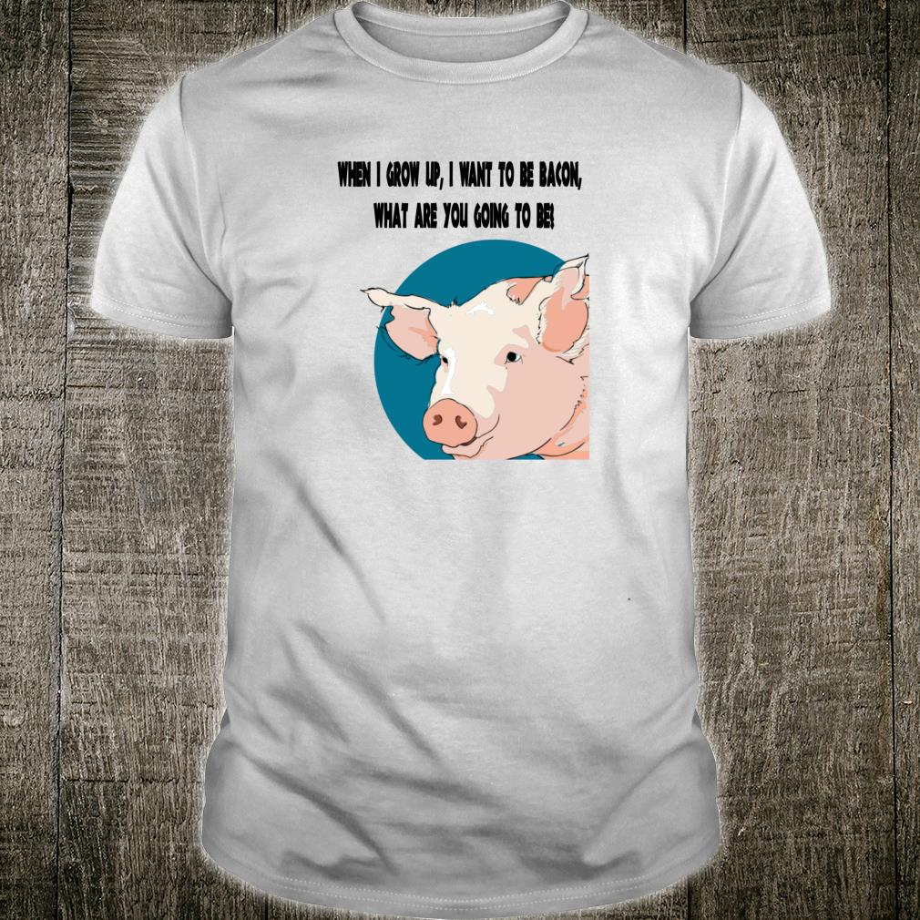 I want to grow up to be bacon What are you going to be Shirt