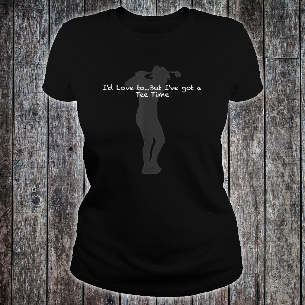 I'd Love to, but I have a Time female golfer Shirt ladies tee