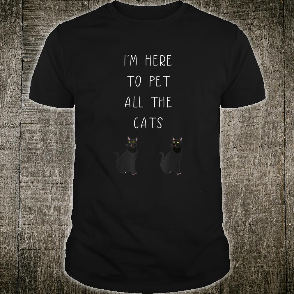 I'm Here To Pet All The Cats Shirt