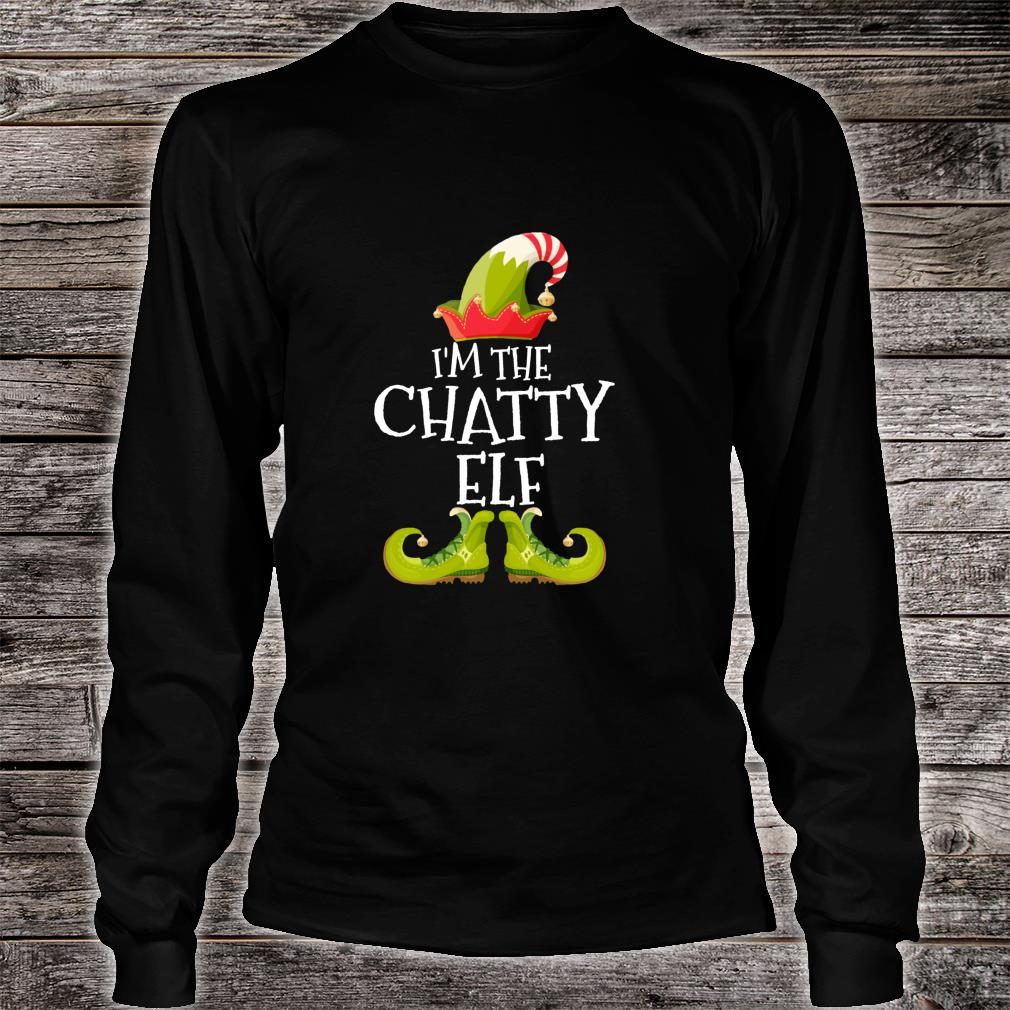 I'm The Chatty Elf Matching Family Group Christmas Shirt Long sleeved