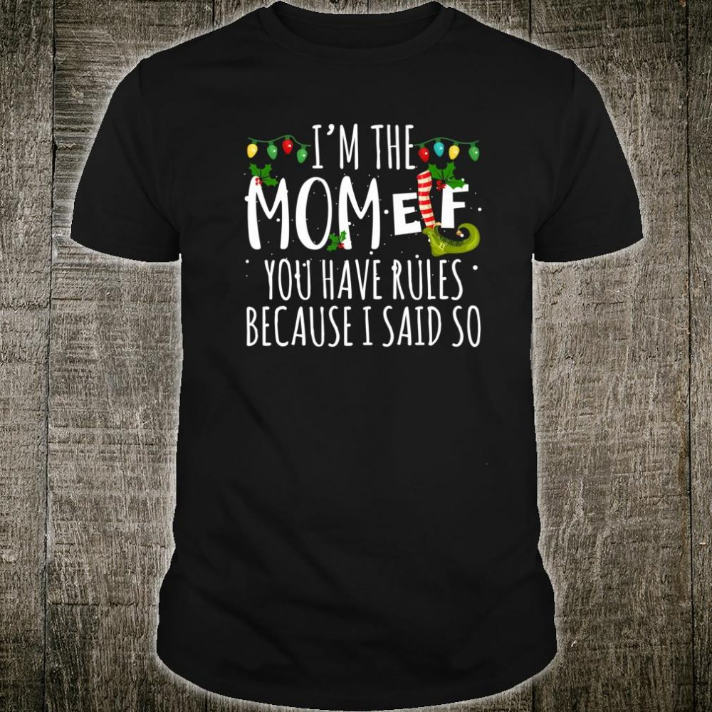I'm The Mom Elf You Have Rules Because I Said So Christmas Shirt