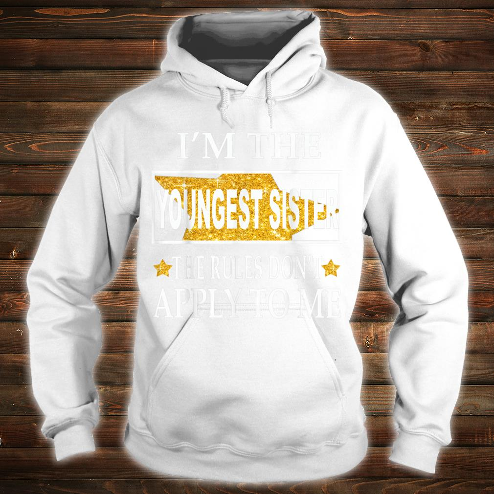 I'm the youngest sister the rules don't apply to me Shirt hoodie