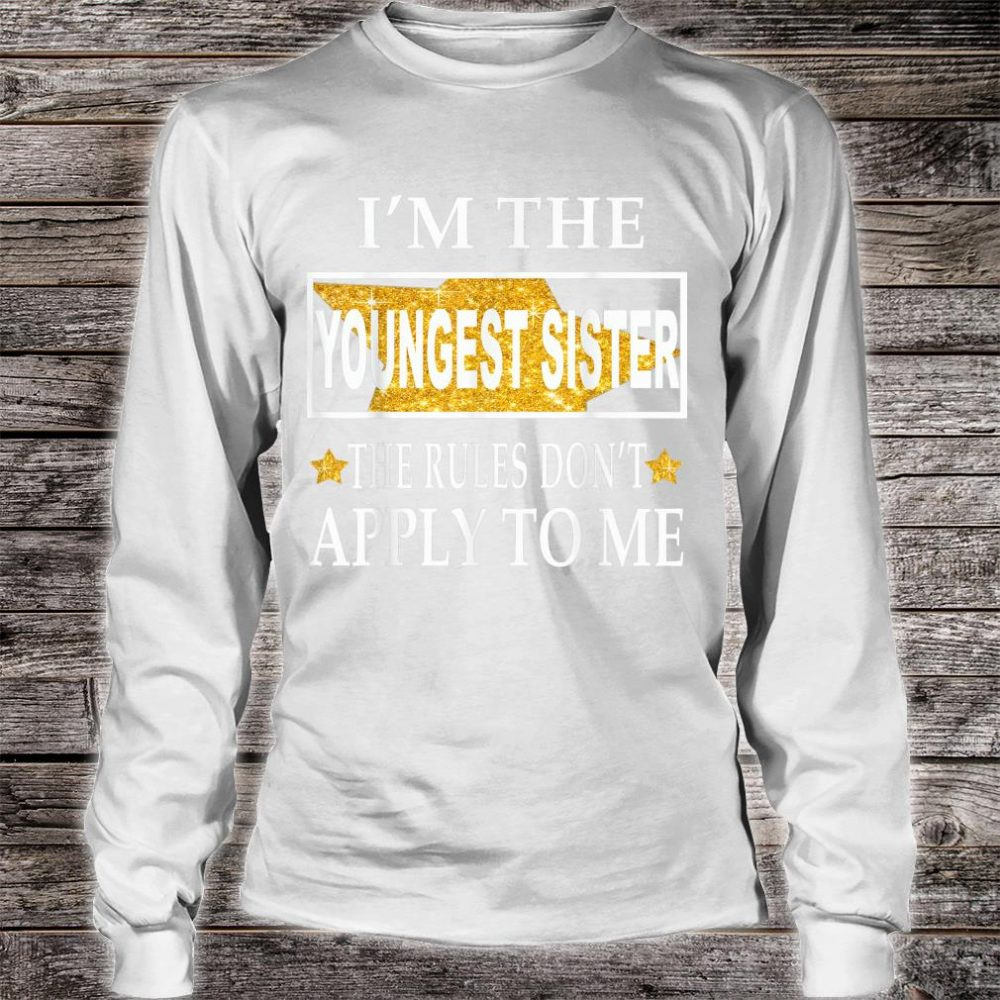 I'm the youngest sister the rules don't apply to me Shirt long sleeved