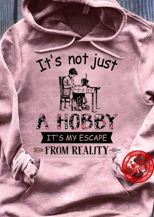 It's Not Just A Hobby It's My Escape From Reality Shirt