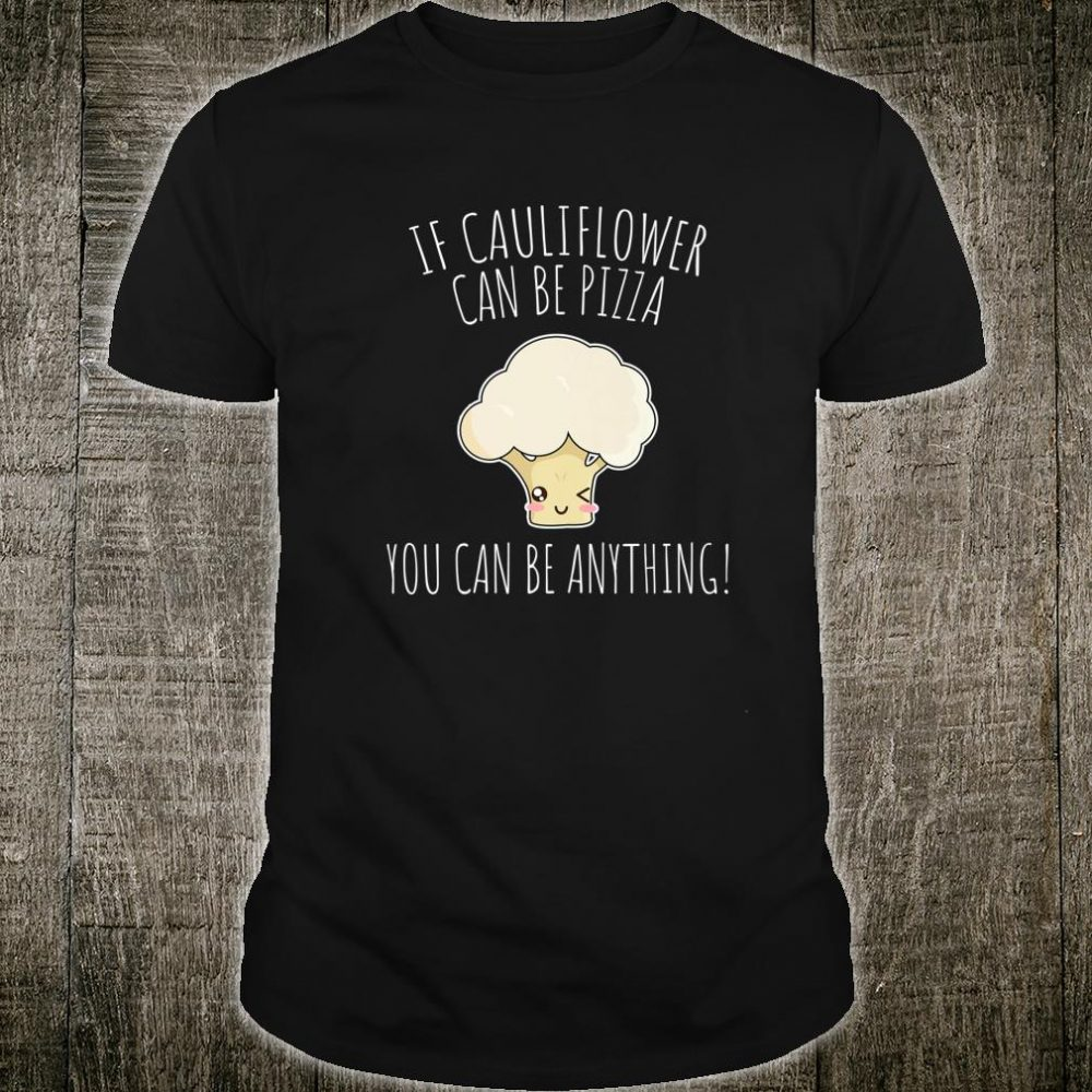 Kawaii If Cauliflower Can Be PIzza You Can Be Anything Shirt