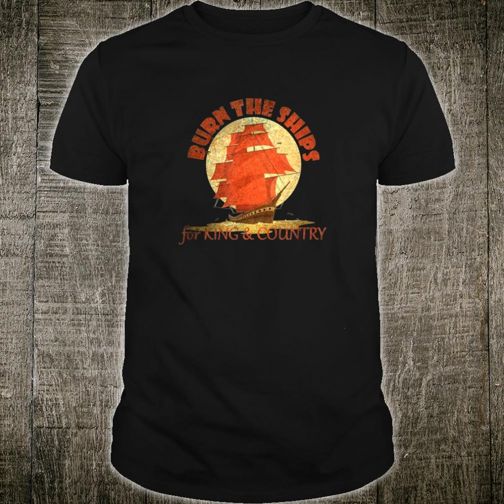 King Burn The Ships Made Fans Excited Shirt