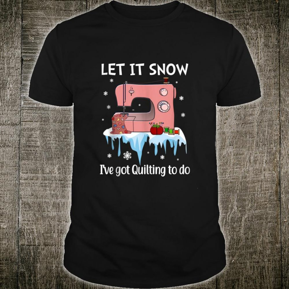 Let It Snow I've Got Quilting To Do Shirt