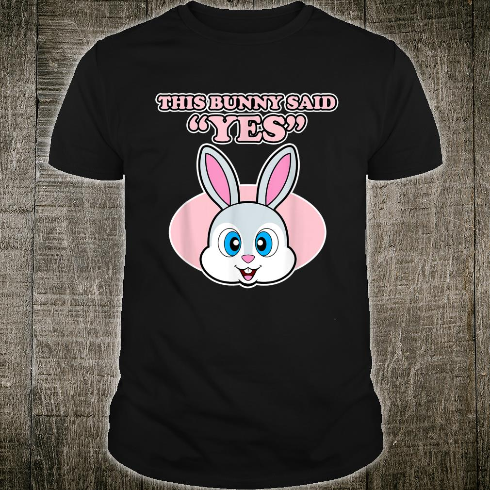 Marriage Proposal Shirt for Easter This Bunny Said Yes Shirt