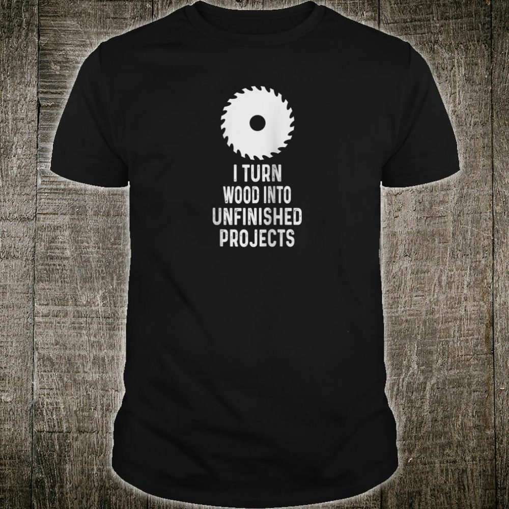 Mens For Woodworkers I Turn Wood Into Unfinished Products Shirt