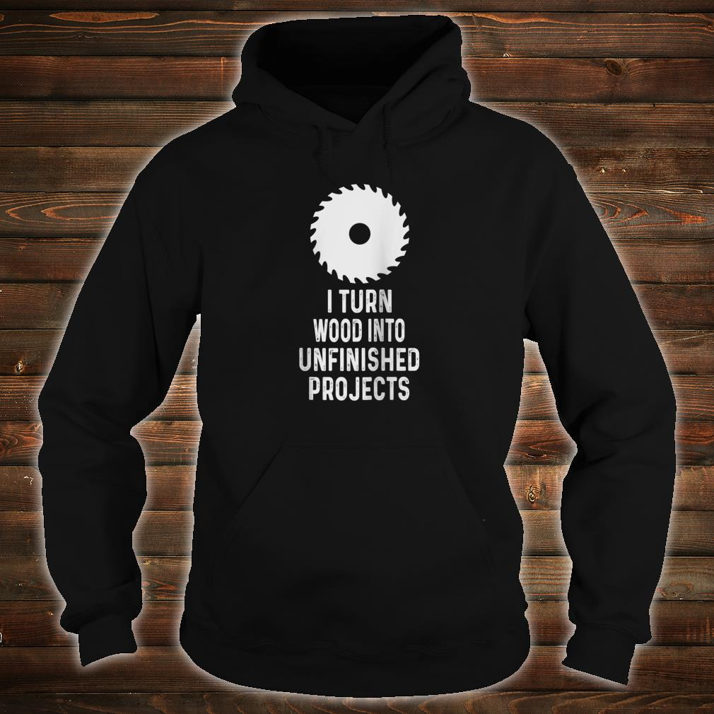 Mens For Woodworkers I Turn Wood Into Unfinished Products Shirt hoodie