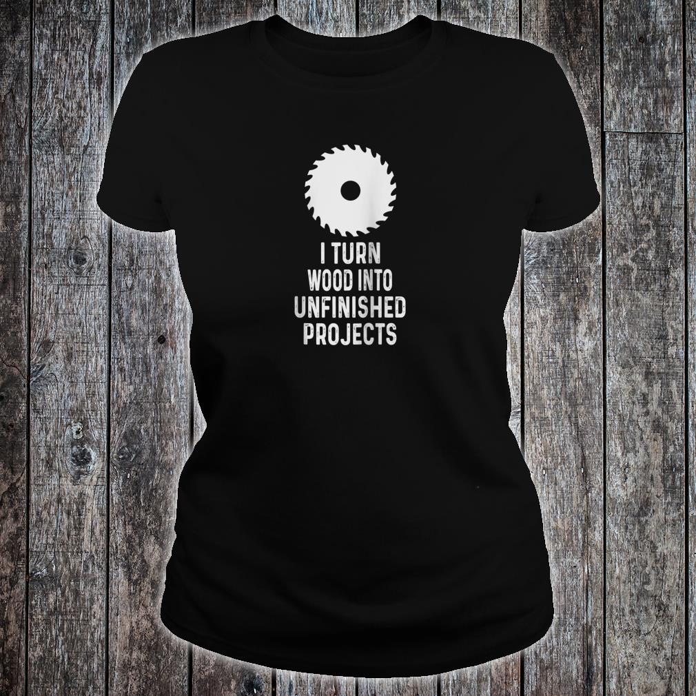 Mens For Woodworkers I Turn Wood Into Unfinished Products Shirt ladies tee