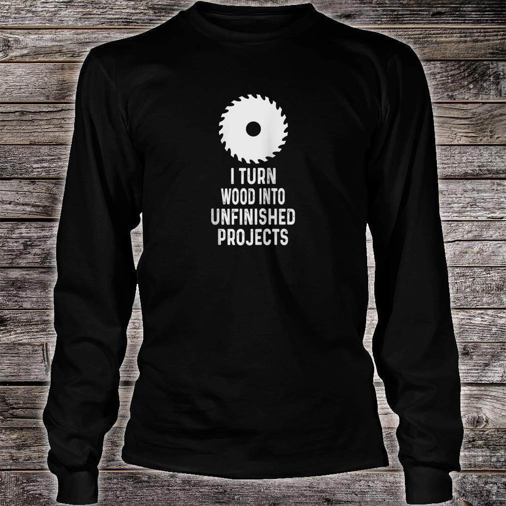 Mens For Woodworkers I Turn Wood Into Unfinished Products Shirt long sleeved