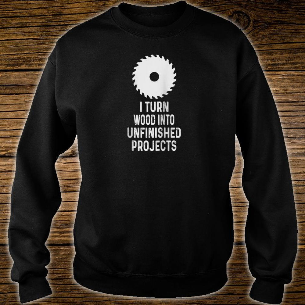 Mens For Woodworkers I Turn Wood Into Unfinished Products Shirt sweater