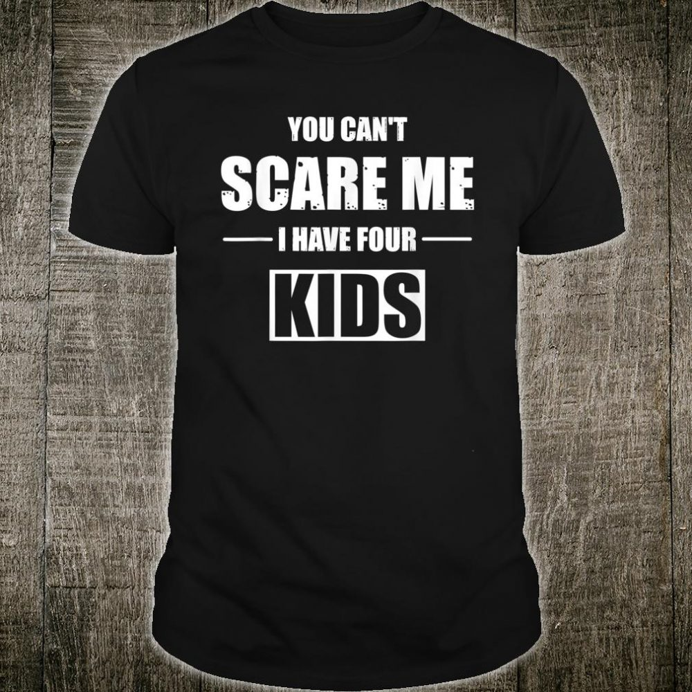 Mens You Can't Scare Me I Have Four Shirt Fun Quoting Shirt