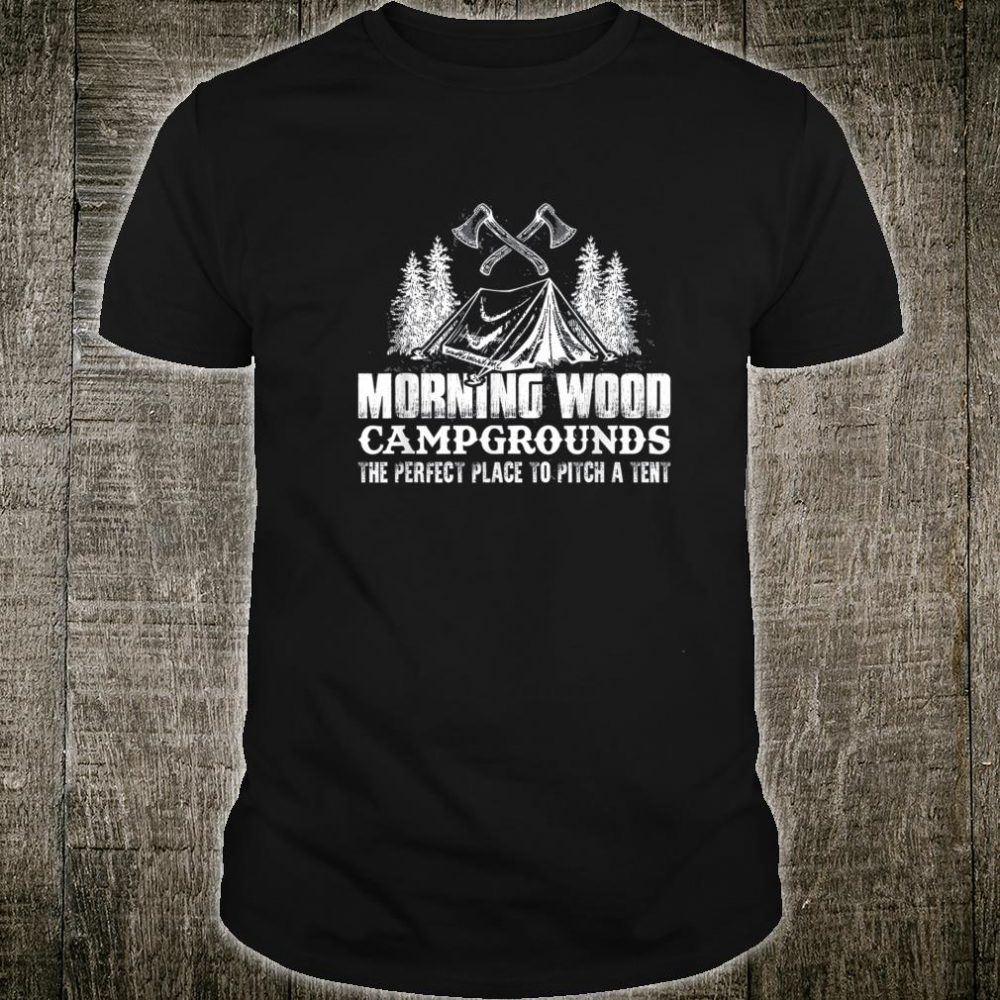 Morning Wood Campground Is Perfect Place To Pitch A Tent Shirt