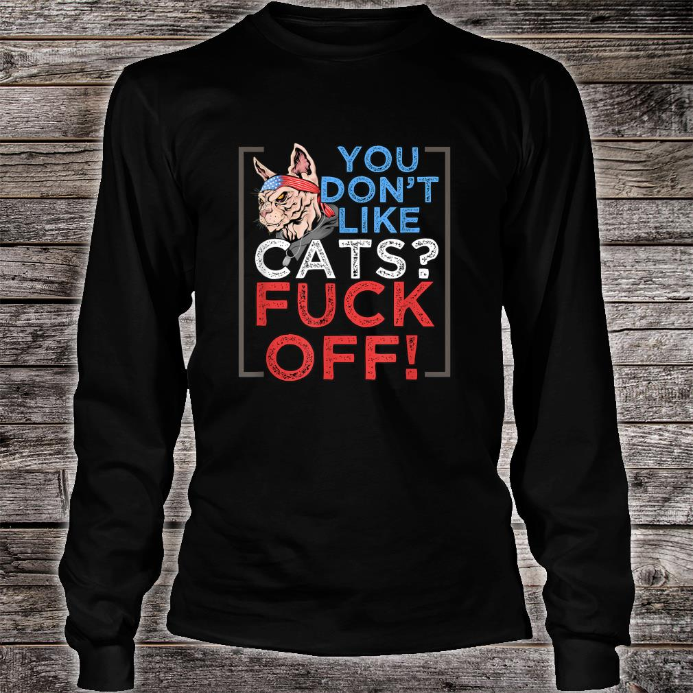 You Don't Like Cats, Fuck Off Shirt Long sleeved